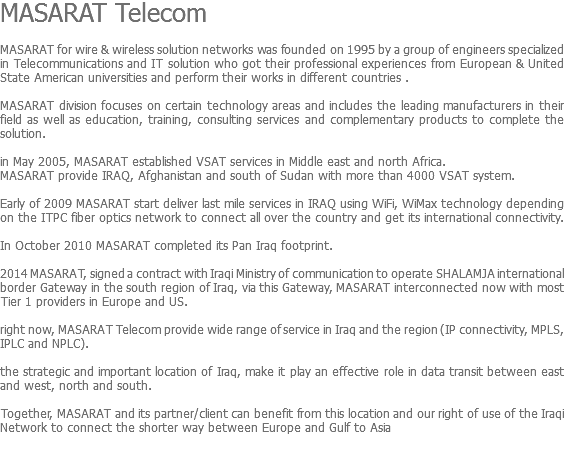 MASARAT Telecom MASARAT for wire & wireless solution networks was founded on 1995 by a group of engineers specialized in Telecommunications and IT solution who got their professional experiences from European & United State American universities and perform their works in different countries . MASARAT division focuses on certain technology areas and includes the leading manufacturers in their field as well as education, training, consulting services and complementary products to complete the solution. in May 2005, MASARAT established VSAT services in Middle east and north Africa. MASARAT provide IRAQ, Afghanistan and south of Sudan with more than 4000 VSAT system. Early of 2009 MASARAT start deliver last mile services in IRAQ using WiFi, WiMax technology depending on the ITPC fiber optics network to connect all over the country and get its international connectivity. In October 2010 MASARAT completed its Pan Iraq footprint. 2014 MASARAT, signed a contract with Iraqi Ministry of communication to operate SHALAMJA international border Gateway in the south region of Iraq, via this Gateway, MASARAT interconnected now with most Tier 1 providers in Europe and US. right now, MASARAT Telecom provide wide range of service in Iraq and the region (IP connectivity, MPLS, IPLC and NPLC). the strategic and important location of Iraq, make it play an effective role in data transit between east and west, north and south. Together, MASARAT and its partner/client can benefit from this location and our right of use of the Iraqi Network to connect the shorter way between Europe and Gulf to Asia